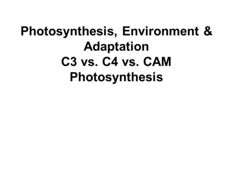 Photosynthesis, Environment & Adaptation C3 vs. C4 vs. CAM Photosynthesis.
