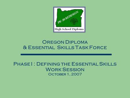 Oregon Diploma & Essential Skills Task Force Phase I : Defining the Essential Skills Work Session October 1, 2007.