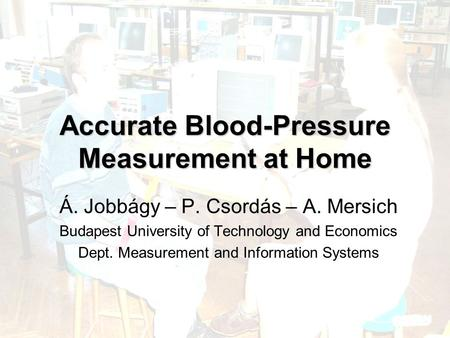 Accurate Blood-Pressure Measurement at Home Á. Jobbágy – P. Csordás – A. Mersich Budapest University of Technology and Economics Dept. Measurement and.