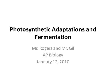 Photosynthetic Adaptations and Fermentation Mr. Rogers and Mr. Gil AP Biology January 12, 2010.