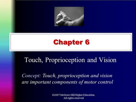 ©2007 McGraw-Hill Higher Education. All rights reserved Chapter 6 Touch, Proprioception and Vision Concept: Touch, proprioception and vision are important.