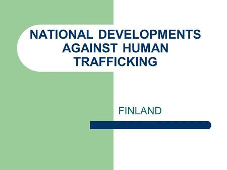 NATIONAL DEVELOPMENTS AGAINST HUMAN TRAFFICKING FINLAND.