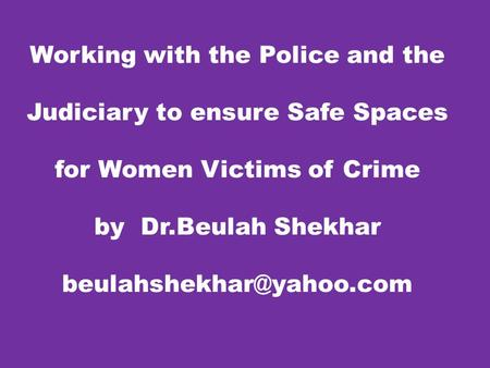 Working with the Police and the Judiciary to ensure Safe Spaces for Women Victims of Crime by Dr.Beulah Shekhar