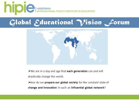 Global Educational Vision Forum  We are in a day and age that each generation can and will drastically change the world.  How do we prepare our global.