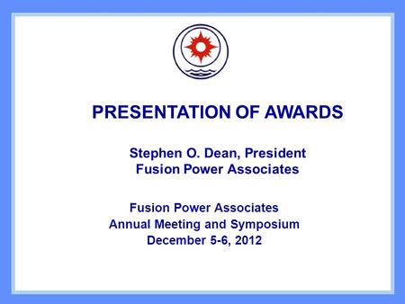 PRESENTATION OF AWARDS Stephen O. Dean, President Fusion Power Associates Annual Meeting and Symposium December 5-6, 2012.