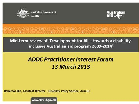Mid-term review of 'Development for All – towards a disability- inclusive Australian aid program 2009-2014' ADDC Practitioner Interest Forum 13 March 2013.
