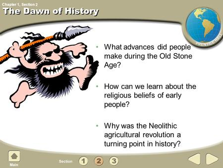 Chapter 1, Section What advances did people make during the Old Stone Age? How can we learn about the religious beliefs of early people? Why was the Neolithic.