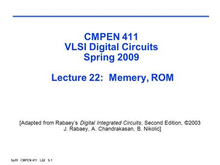Sp09 CMPEN 411 L22 S.1 CMPEN 411 VLSI Digital Circuits Spring 2009 Lecture 22: Memery, ROM [Adapted from Rabaey's Digital Integrated Circuits, Second Edition,