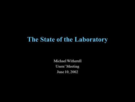 The State of the Laboratory Michael Witherell Users' Meeting June 10, 2002.