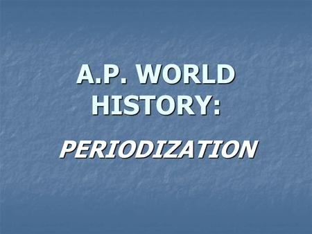 A.P. WORLD HISTORY: PERIODIZATION. WHAT IS PERIODIZATION? Each period is defined by specific conditions Each period is defined by specific conditions.