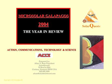 Copyright 2005 SolarQuest® ACTION, COMMUNICATIONS, TECHNOLOGY & SCIENCE ACTION, COMMUNICATIONS, TECHNOLOGY & SCIENCE Solar Q uest ® MICROSOLAR GALAPAGOS.