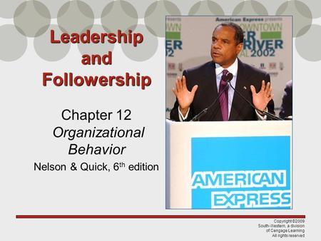 Copyright ©2009 South-Western, a division of Cengage Learning All rights reserved Leadership and Followership Chapter 12 Organizational Behavior Nelson.