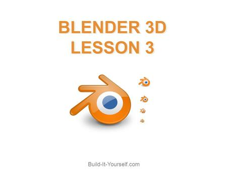 Build-It-Yourself.com BLENDER 3D LESSON 3 BLENDER 3D LESSON 3.