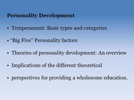 "Personality Development Temperament: Basic types and categories ""Big Five"" Personality factors Theories of personality development: An overview Implications."