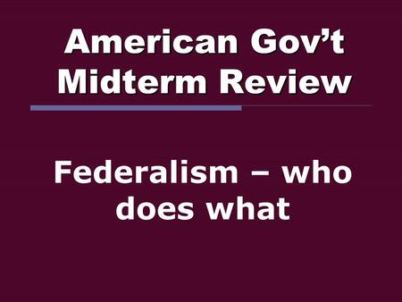 American Gov't Midterm Review Federalism – who does what.