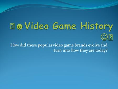 How did these popular video game brands evolve and turn into how they are today?