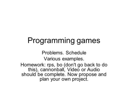 Programming games Problems. Schedule Various examples. Homework: rps, bo (don't go back to do this), cannonball, Video or Audio should be complete. Now.