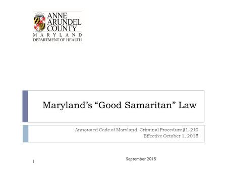 "Maryland's ""Good Samaritan"" Law Annotated Code of Maryland, Criminal Procedure §1-210 Effective October 1, 2015 September 2015 1."