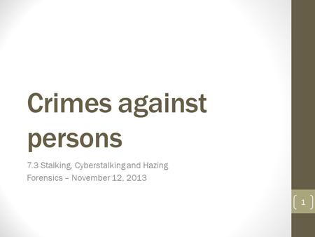 Crimes against persons 7.3 Stalking, Cyberstalking and Hazing Forensics – November 12, 2013 1.