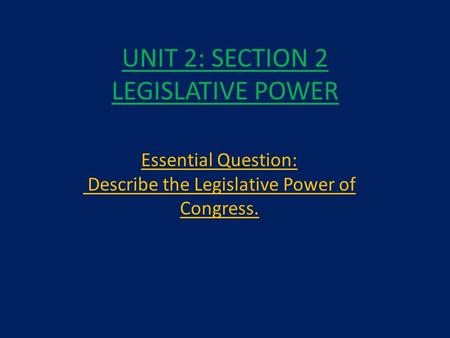 UNIT 2: SECTION 2 LEGISLATIVE POWER Essential Question: Describe the Legislative Power of Congress.