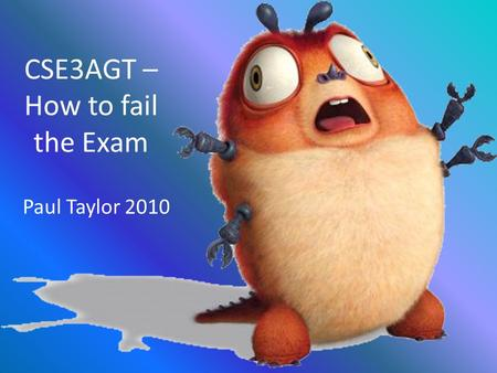 CSE3AGT – How to fail the Exam Paul Taylor 2010. Things to forget: What is Barry? A hamster or a Guinea Pig? The differences between Dx9 and Dx10 What.
