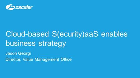 Cloud-based S(ecurity)aaS enables business strategy Jason Georgi Director, Value Management Office.