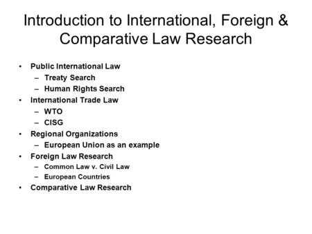 Introduction to International, Foreign & Comparative Law Research Public International Law –Treaty Search –Human Rights Search International Trade Law.