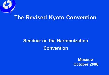 The Revised Kyoto Convention Seminar on the Harmonization Convention Moscow October 2006.