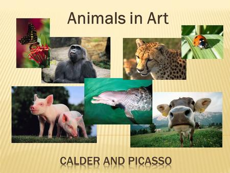 Animals in Art.  Today we are going to talk about two different sculptures by: Alexander Calder and Pablo Picasso  Then we are going to compare and.
