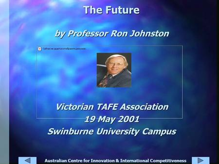 Australian Centre for Innovation & International Competitiveness The Future by Professor Ron Johnston Victorian TAFE Association 19 May 2001 Swinburne.