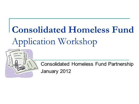 Consolidated Homeless Fund Application Workshop Consolidated Homeless Fund Partnership January 2012.