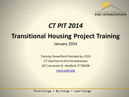Think Change Be Change Lead Change CT PIT 2014 Transitional Housing Project Training January 2014 Training PowerPoint Provided by CCEH CT Coalition to.