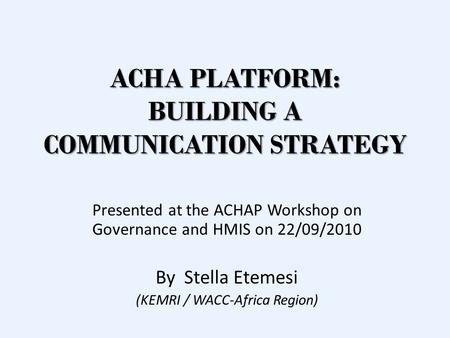 ACHA PLATFORM: BUILDING A COMMUNICATION STRATEGY Presented at the ACHAP Workshop on Governance and HMIS on 22/09/2010 By Stella Etemesi (KEMRI / WACC-Africa.