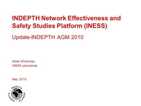 INDEPTH Network Effectiveness and Safety Studies Platform (INESS) Update-INDEPTH AGM 2010 Aziza Mwisongo INESS secretariat Sep, 2010.