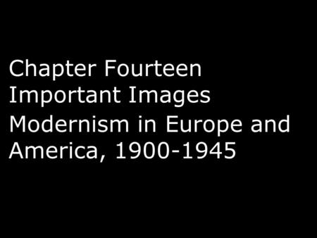 Chapter Fourteen Important Images Modernism in Europe and America, 1900-1945.