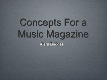 Concepts For a Music Magazine Kiera Bridges. The Magazine Mission There are a variety of successful music magazines, but rarely do they educate audiences.