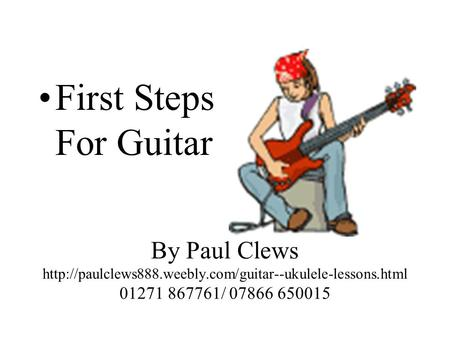 First Steps For Guitar By Paul Clews http://paulclews888.weebly.com/guitar--ukulele-lessons.html 01271 867761/ 07866 650015.