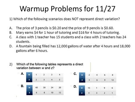 Warmup Problems for 11/27 1) Which of the following scenarios does NOT represent direct variation? A.The price of 3 pencils is $0.20 and the price of 9.