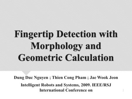 Fingertip Detection with Morphology and Geometric Calculation Dung Duc Nguyen ; Thien Cong Pham ; Jae Wook Jeon Intelligent Robots and Systems, 2009. IEEE/RSJ.