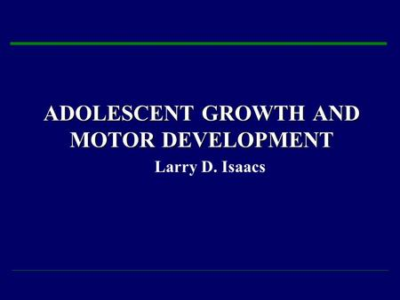 ADOLESCENT GROWTH AND MOTOR DEVELOPMENT Larry D. Isaacs.