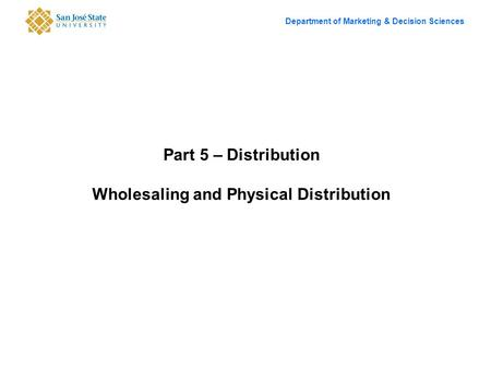 Department of Marketing & Decision Sciences Part 5 – Distribution Wholesaling and Physical Distribution.