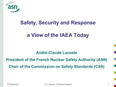 17 October 2011A.-C. Lacoste – Conference Transport1 Safety, Security and Response a View of the IAEA Today André-Claude Lacoste President of the French.