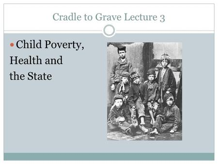 Cradle to Grave Lecture 3 Child Poverty, Health and the State.
