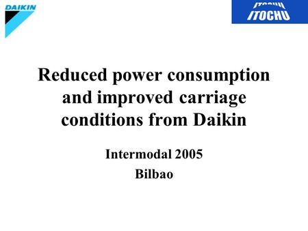 Reduced power consumption and improved carriage conditions from Daikin Intermodal 2005 Bilbao.