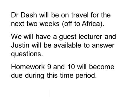 Dr Dash will be on travel for the next two weeks (off to Africa). We will have a guest lecturer and Justin will be available to answer questions. Homework.