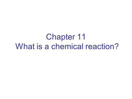Chapter 11 What is a chemical reaction?. A chemical reaction describes a change in composition. In a chemical reaction, the original substances are the.