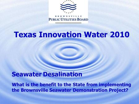 Texas Innovation Water 2010 Seawater Desalination What is the benefit to the State from implementing the Brownsville Seawater Demonstration Project?