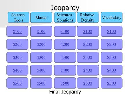 Jeopardy $100 Science Tools Matter Mixtures Solutions Relative Density Vocabulary $200 $300 $400 $500 $400 $300 $200 $100 $500 $400 $300 $200 $100 $500.