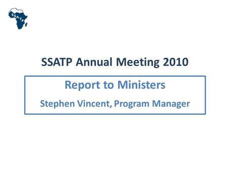 SSATP Annual Meeting 2010 Report to Ministers Stephen Vincent, Program Manager.