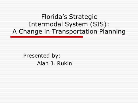 Florida's Strategic Intermodal System (SIS): A Change in Transportation Planning Presented by: Alan J. Rukin.